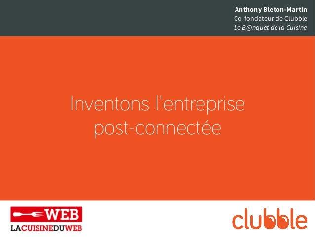 Inventons l'entreprise post-connectée Anthony Bleton-Martin Co-fondateur de Clubble Le B@nquet de la Cuisine
