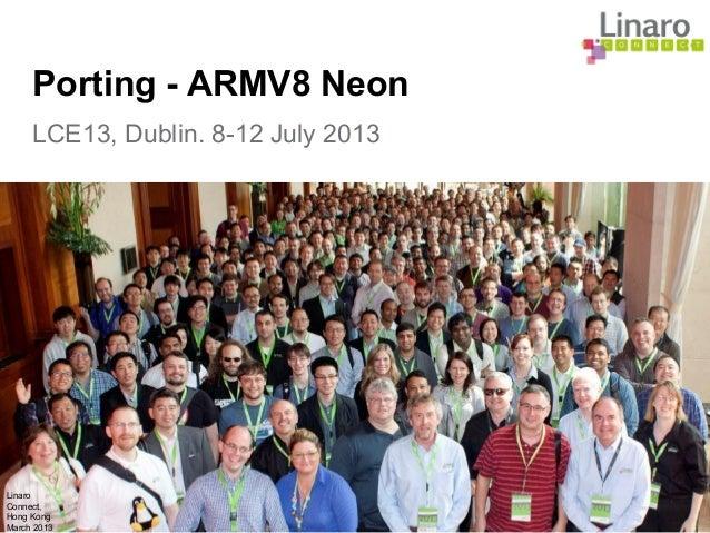 Linaro Connect, Hong Kong March 2013 LCE13, Dublin. 8-12 July 2013 Porting - ARMV8 Neon