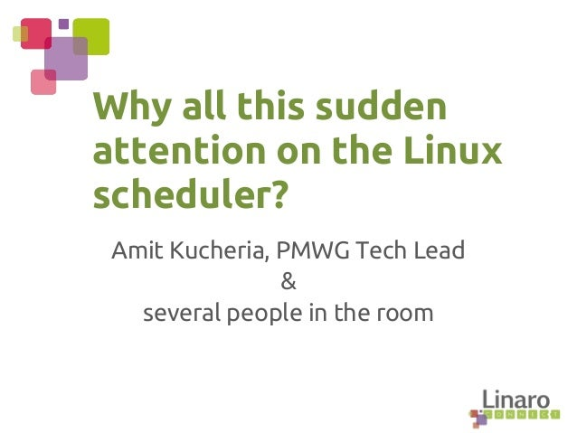 Amit Kucheria, PMWG Tech Lead & several people in the room Why all this sudden attention on the Linux scheduler?