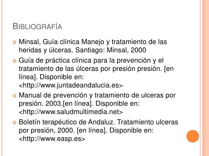 BIBLIOGRAFÍA Minsal, Guía clínica Manejo y tratamiento de las  heridas y úlceras. Santiago: Minsal, 2000 Guía de práctic...