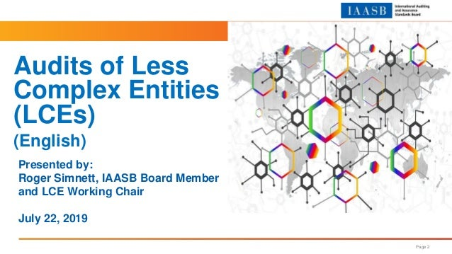 Page 2 Presented by: Roger Simnett, IAASB Board Member and LCE Working Chair July 22, 2019 Audits of Less Complex Entities...