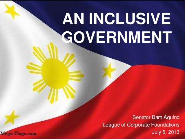 AN INCLUSIVE GOVERNMENT Senator Bam Aquino League of Corporate Foundations July 5, 2013