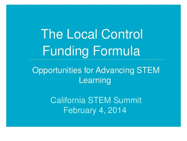 The Local Control Funding Formula Opportunities for Advancing STEM Learning California STEM Summit February 4, 2014