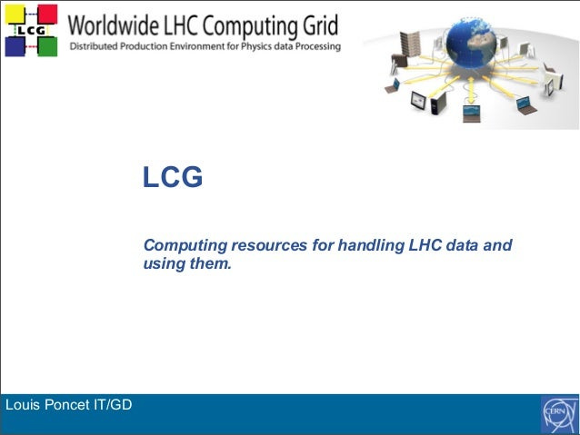 Louis Poncet IT/GD LCG Computing resources for handling LHC data and using them.