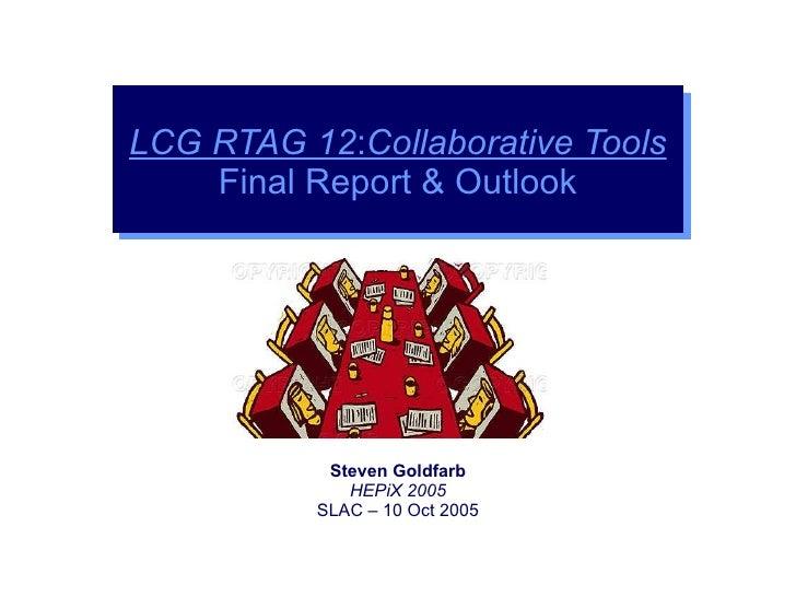 Steven Goldfarb HEPiX 2005 SLAC – 10 Oct 2005 LCG RTAG 12 : Collaborative Tools Final Report & Outlook