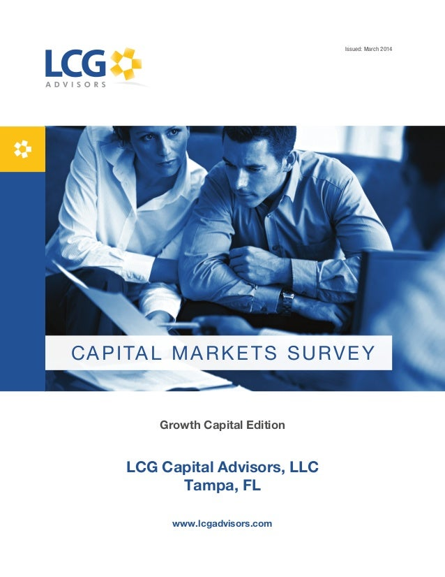CAPITAL MARKETS SURVEY Growth Capital Edition LCG Capital Advisors, LLC Tampa, FL www.lcgadvisors.com Issued: March 2014