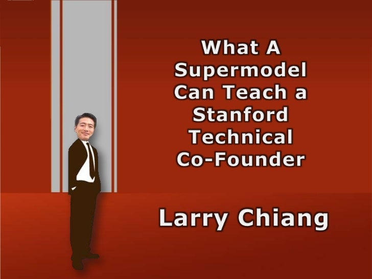 What A SupermodelCan Teach a Stanford TechnicalCo-Founder<br />Larry Chiang<br />