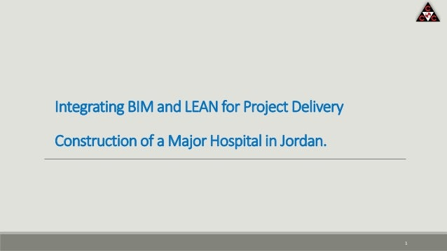 Integrating BIM and LEAN for Project Delivery Construction of a Major Hospital in Jordan. 1