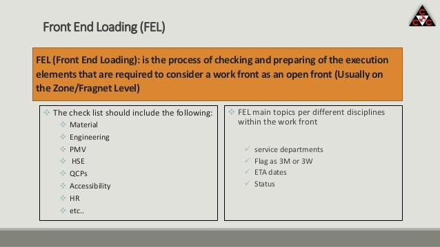 FEL (Front End Loading): is the process of checking and preparing of the execution elements that are required to consider ...