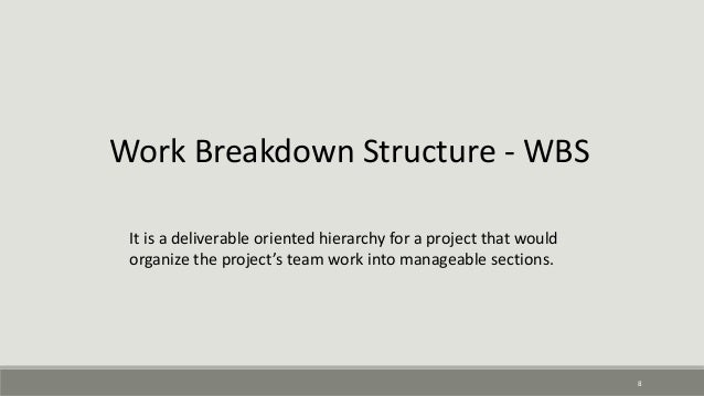 8 Work Breakdown Structure - WBS It is a deliverable oriented hierarchy for a project that would organize the project's te...