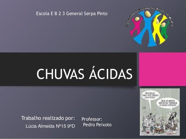CHUVAS ÁCIDAS Trabalho realizado por: Lúcia Almeida Nº15 9ºD Escola E B 2 3 General Serpa Pinto Professor: Pedro Peixoto