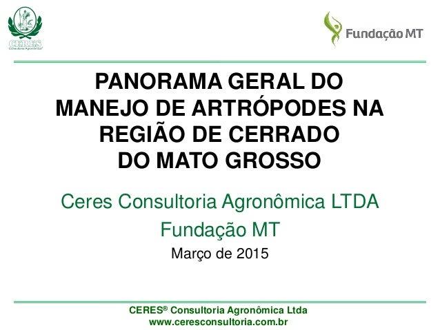 CERES® Consultoria Agronômica Ltda www.ceresconsultoria.com.br PANORAMA GERAL DO MANEJO DE ARTRÓPODES NA REGIÃO DE CERRADO...