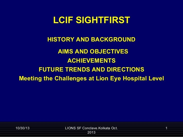 LCIF SIGHTFIRST SightFirst  History  HISTORY AND BACKGROUND AIMS AND OBJECTIVES ACHIEVEMENTS FUTURE TRENDS AND DIRECTIONS ...