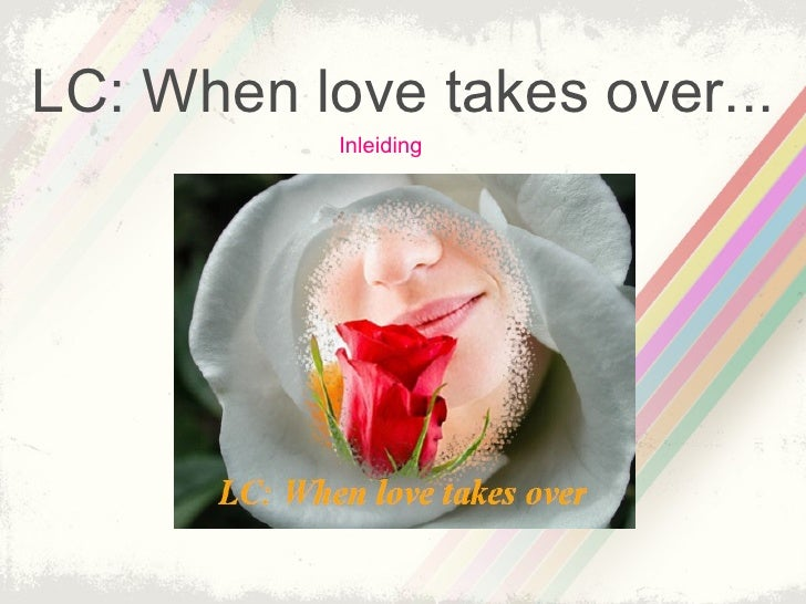 LC: When love takes over...            Inleiding