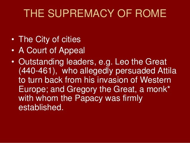 THE SUPREMACY OF ROME• The City of cities• A Court of Appeal• Outstanding leaders, e.g. Leo the Great(440-461), who allege...