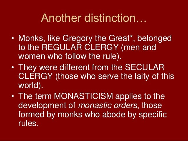 Another distinction…• Monks, like Gregory the Great*, belongedto the REGULAR CLERGY (men andwomen who follow the rule).• T...