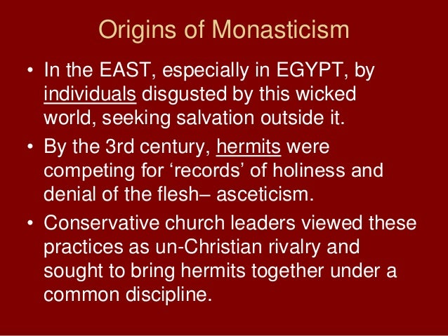 Origins of Monasticism• In the EAST, especially in EGYPT, byindividuals disgusted by this wickedworld, seeking salvation o...