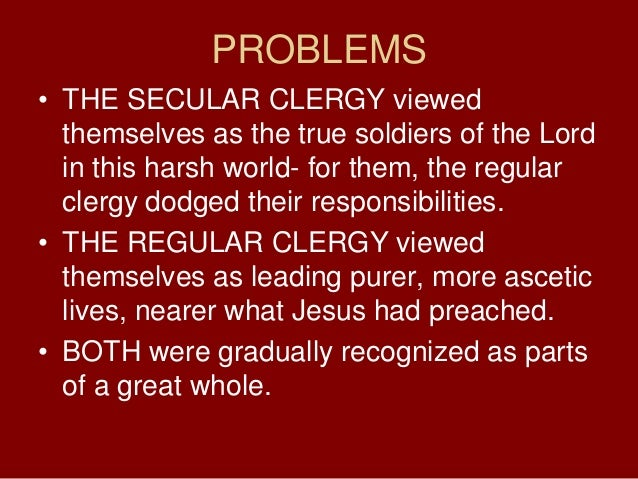 PROBLEMS• THE SECULAR CLERGY viewedthemselves as the true soldiers of the Lordin this harsh world- for them, the regularcl...