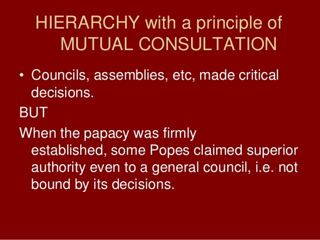 HIERARCHY with a principle ofMUTUAL CONSULTATION• Councils, assemblies, etc, made criticaldecisions.BUTWhen the papacy was...