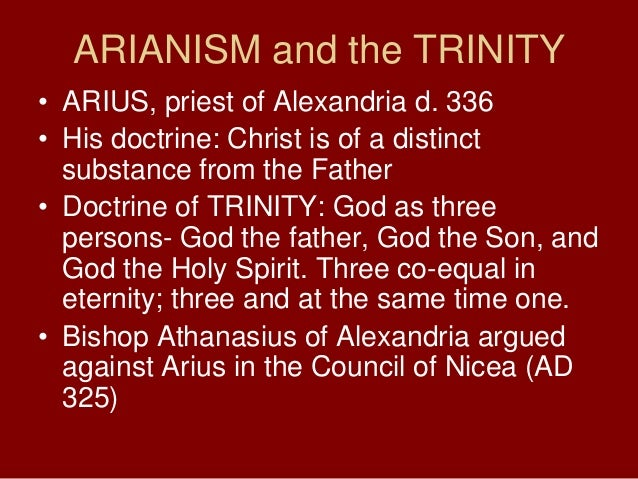 ARIANISM and the TRINITY• ARIUS, priest of Alexandria d. 336• His doctrine: Christ is of a distinctsubstance from the Fath...