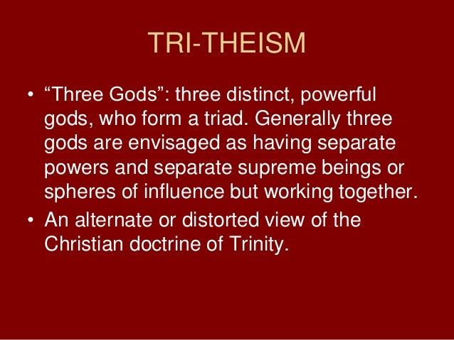 TRI-THEISM• ―Three Gods‖: three distinct, powerfulgods, who form a triad. Generally threegods are envisaged as having sepa...