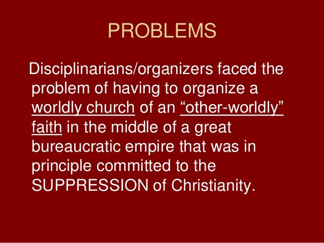 PROBLEMSDisciplinarians/organizers faced theproblem of having to organize aworldly church of an ―other-worldly‖faith in th...