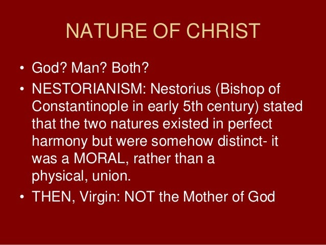 NATURE OF CHRIST• God? Man? Both?• NESTORIANISM: Nestorius (Bishop ofConstantinople in early 5th century) statedthat the t...