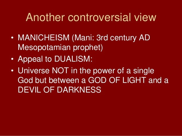 Another controversial view• MANICHEISM (Mani: 3rd century ADMesopotamian prophet)• Appeal to DUALISM:• Universe NOT in the...