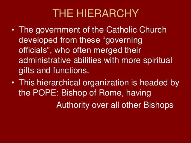 THE HIERARCHY• The government of the Catholic Churchdeveloped from these ―governingofficials‖, who often merged theiradmin...