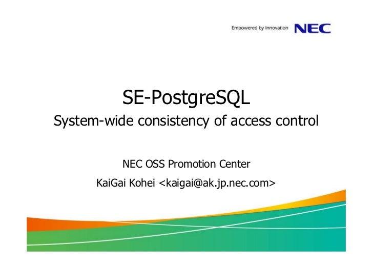 SE-PostgreSQLSystem-wide consistency of access control           NEC OSS Promotion Center      KaiGai Kohei <kaigai@ak.jp....