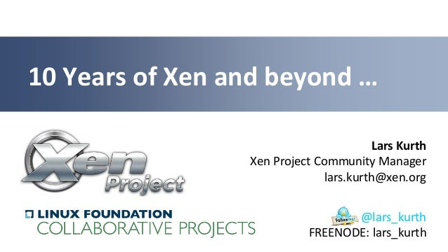 Lars KurthXen Project Community Managerlars.kurth@xen.org10 Years of Xen and beyond …@lars_kurthFREENODE: lars_kurth