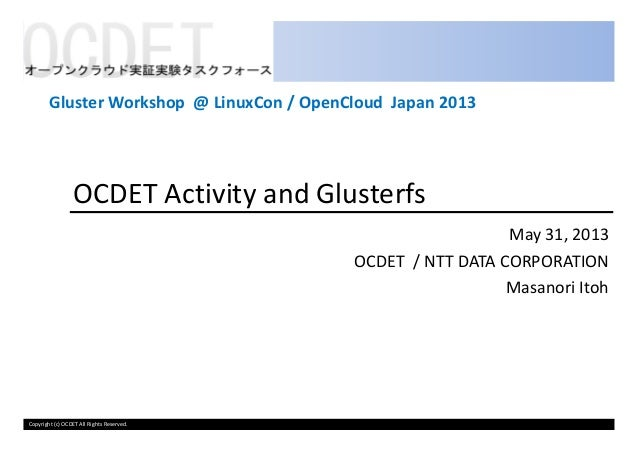 OCDET Activity and GlusterfsMay 31, 2013Gluster Workshop @ LinuxCon / OpenCloud Japan 2013Copyright (c) OCDET All Rights R...