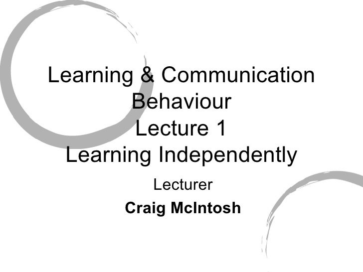 Learning & Communication Behaviour  Lecture 1  Learning Independently Lecturer Craig McIntosh