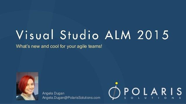What's new and cool for your agile teams! Angela Dugan Angela.Dugan@PolarisSolutions.com