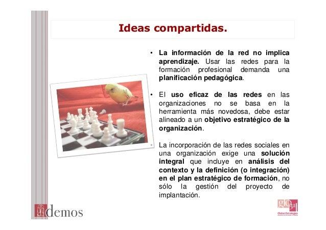 Ideas compartidas. • La información de la red no implica aprendizaje. Usar las redes para la formación profesional demanda...