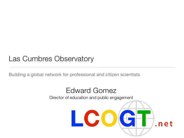 Las Cumbres ObservatoryBuilding a global network for professional and citizen scientists                            Edward...