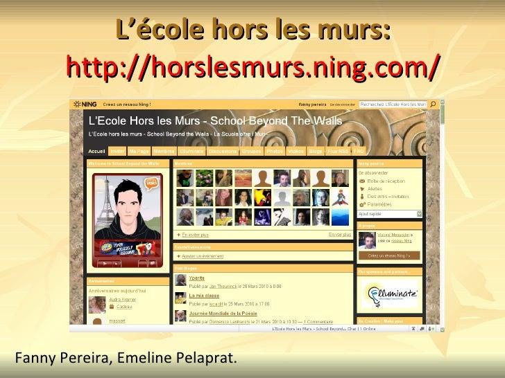 L'école hors les murs: http://horslesmurs.ning.com/ Fanny Pereira, Emeline Pelaprat.