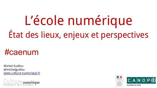 L'école numérique État des lieux, enjeux et perspectives Michel Guillou @michelguillou www.culture-numerique.fr #caenum