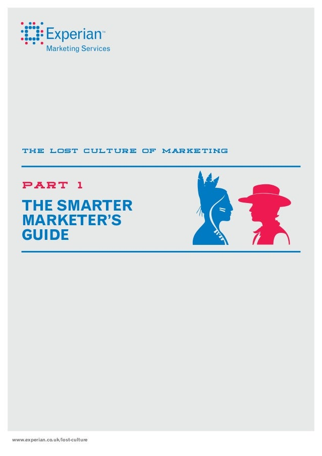 THE LOST CULTURE OF MARKETING  PART  1  THE SMARTER MARKETER'S GUIDE  www.experian.co.uk/lost-culture