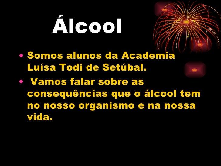 Álcool <ul><li>Somos alunos da Academia Luísa Todi de Setúbal. </li></ul><ul><li>Vamos falar sobre as consequências que o ...