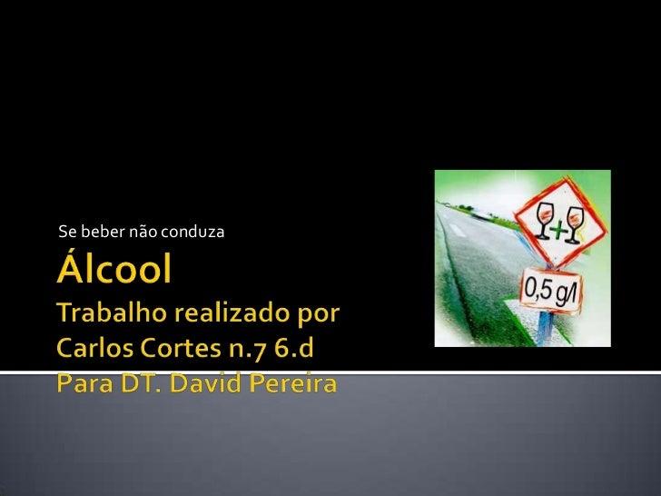Se beber não conduza<br />ÁlcoolTrabalho realizado porCarlos Cortes n.7 6.dPara DT. David Pereira<br />