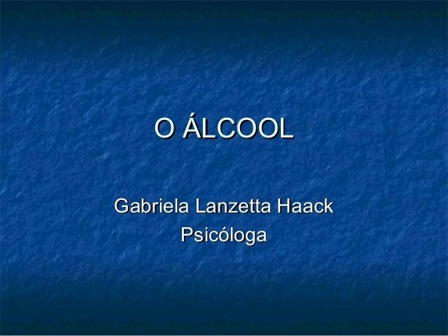 O ÁLCOOLO ÁLCOOLGabriela Lanzetta HaackGabriela Lanzetta HaackPsicólogaPsicóloga