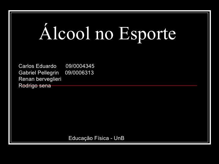 Álcool no Esporte Carlos Eduardo  09/0004345 Gabriel Pellegrin  09/0006313 Renan berveglieri Rodrigo sena Educação Física ...