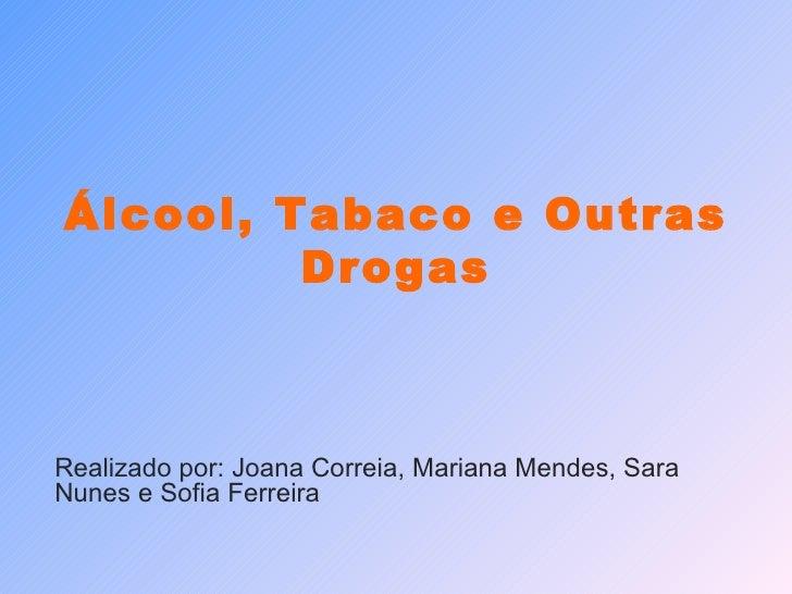 Álcool, Tabaco e Outras Drogas Realizado por: Joana Correia, Mariana Mendes, Sara Nunes e Sofia Ferreira