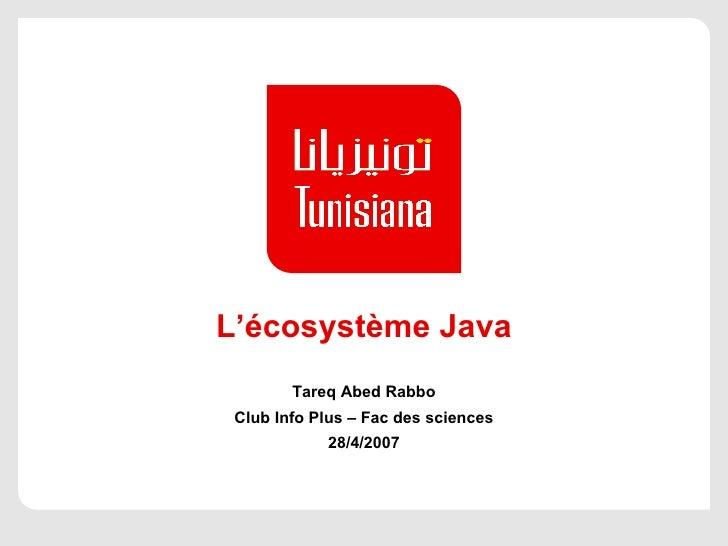 L'écosystème Java Tareq Abed Rabbo Club Info Plus – Fac des sciences 28/4/2007
