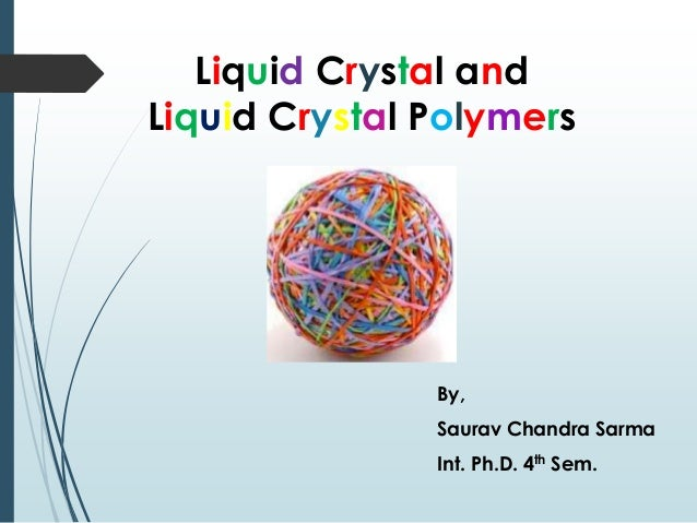 Liquid Crystal and Liquid Crystal Polymers By, Saurav Chandra Sarma Int. Ph.D. 4th Sem.