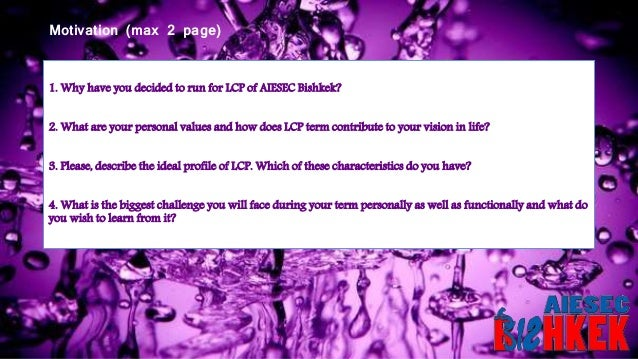 Motivation (max 2 page) 1. Why have you decided to run for LCP of AIESEC Bishkek? 2. What are your personal values and how...