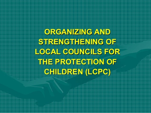 ORGANIZING AND STRENGTHENING OF LOCAL COUNCILS FOR THE PROTECTION OF CHILDREN (LCPC)