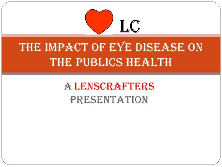 A   lenscrafters  presentation The impact of eye disease on the publics health LC