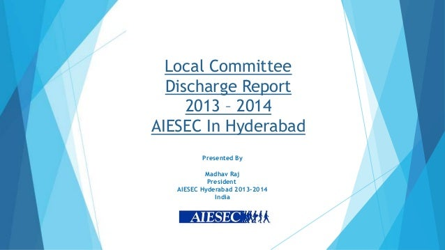 Local Committee Discharge Report 2013 – 2014 AIESEC In Hyderabad Presented By Madhav Raj President AIESEC Hyderabad 2013-2...